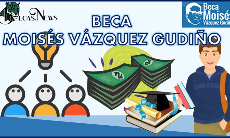 Beca Moisés Vázquez Gudiño: Convocatoria, Registro y Requisitos