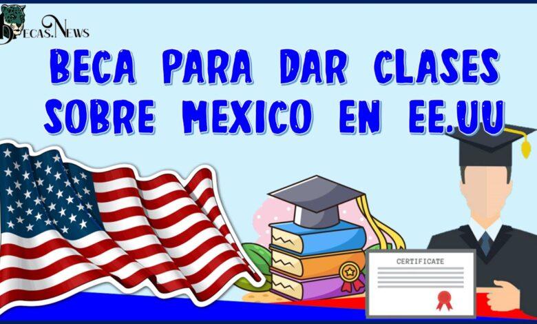 Beca para dar clases sobre México en EE.UU 2021-2022: Convocatoria, requisitos.