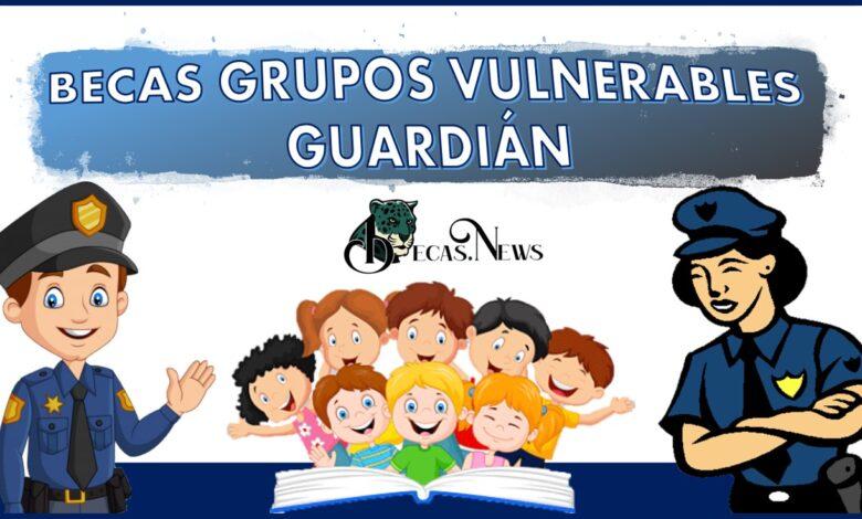Becas grupos vulnerables guardián: Convocatoria, Registro y Requisitos