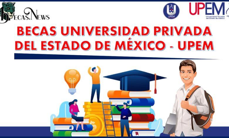Becas Universidad Privada del Estado de México - UPEM: Convocatoria, Registro y Requisitos